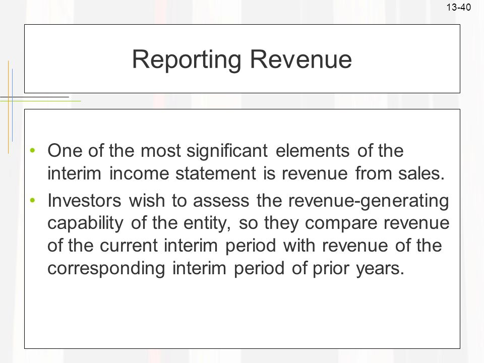 13-40 Reporting Revenue One of the most significant elements of the interim income statement is revenue from sales. Investors wish to assess the reven