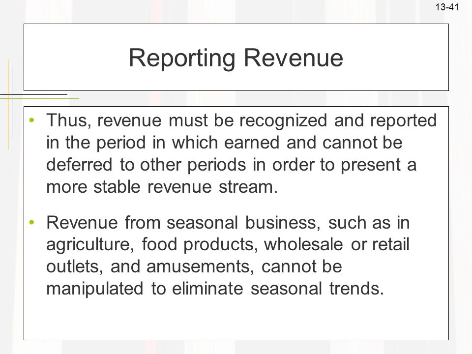 13-41 Reporting Revenue Thus, revenue must be recognized and reported in the period in which earned and cannot be deferred to other periods in order t