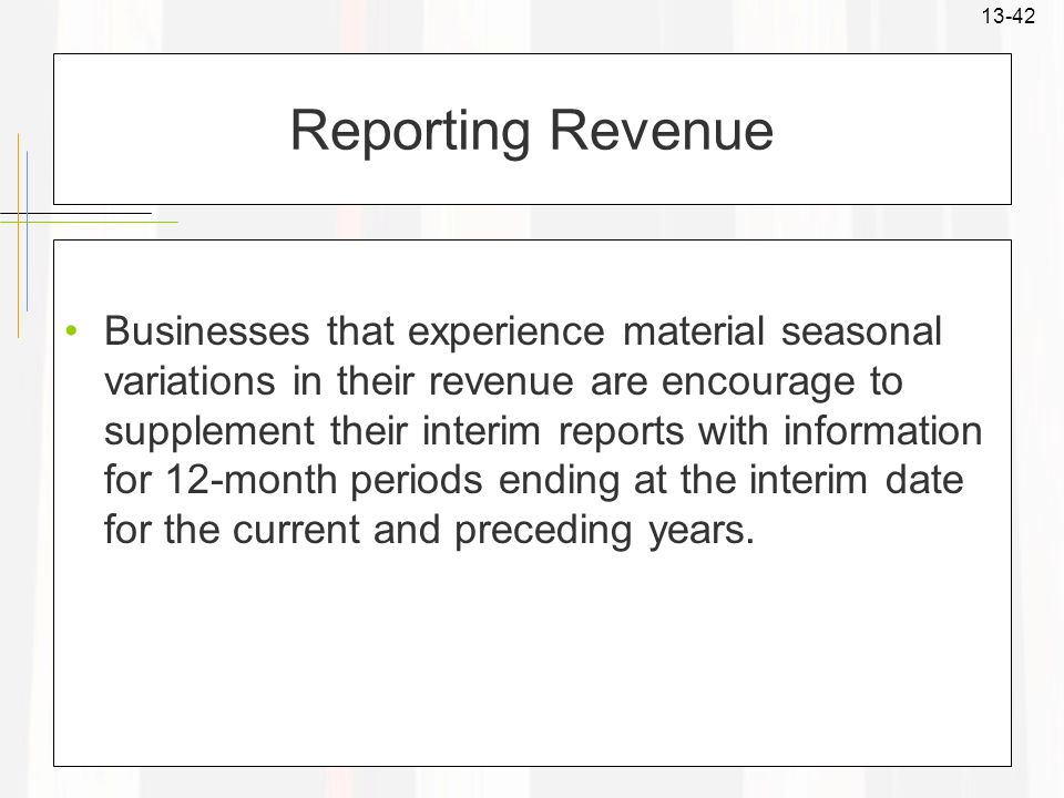 13-42 Reporting Revenue Businesses that experience material seasonal variations in their revenue are encourage to supplement their interim reports wit