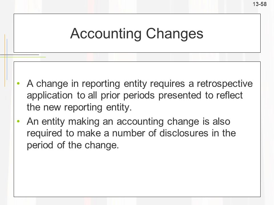 13-58 Accounting Changes A change in reporting entity requires a retrospective application to all prior periods presented to reflect the new reporting