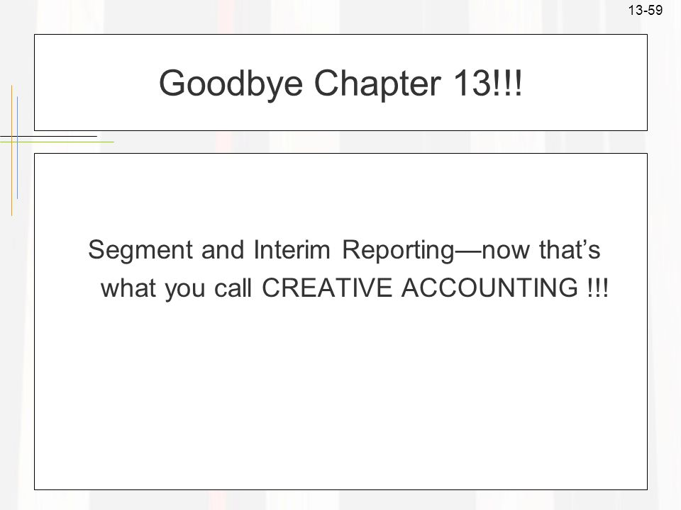 13-59 Goodbye Chapter 13!!! Segment and Interim Reportingnow thats what you call CREATIVE ACCOUNTING !!!
