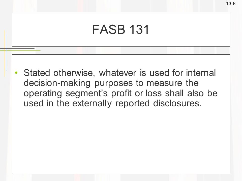 13-6 FASB 131 Stated otherwise, whatever is used for internal decision-making purposes to measure the operating segments profit or loss shall also be