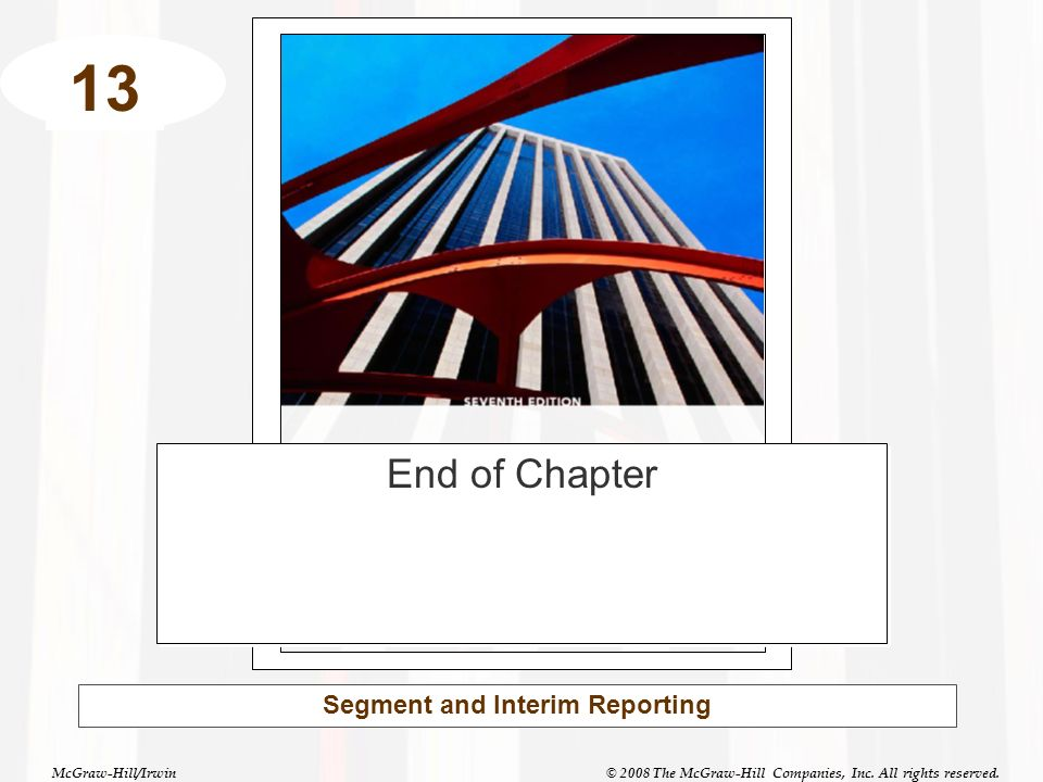 McGraw-Hill/Irwin© 2008 The McGraw-Hill Companies, Inc. All rights reserved. 13 Segment and Interim Reporting End of Chapter