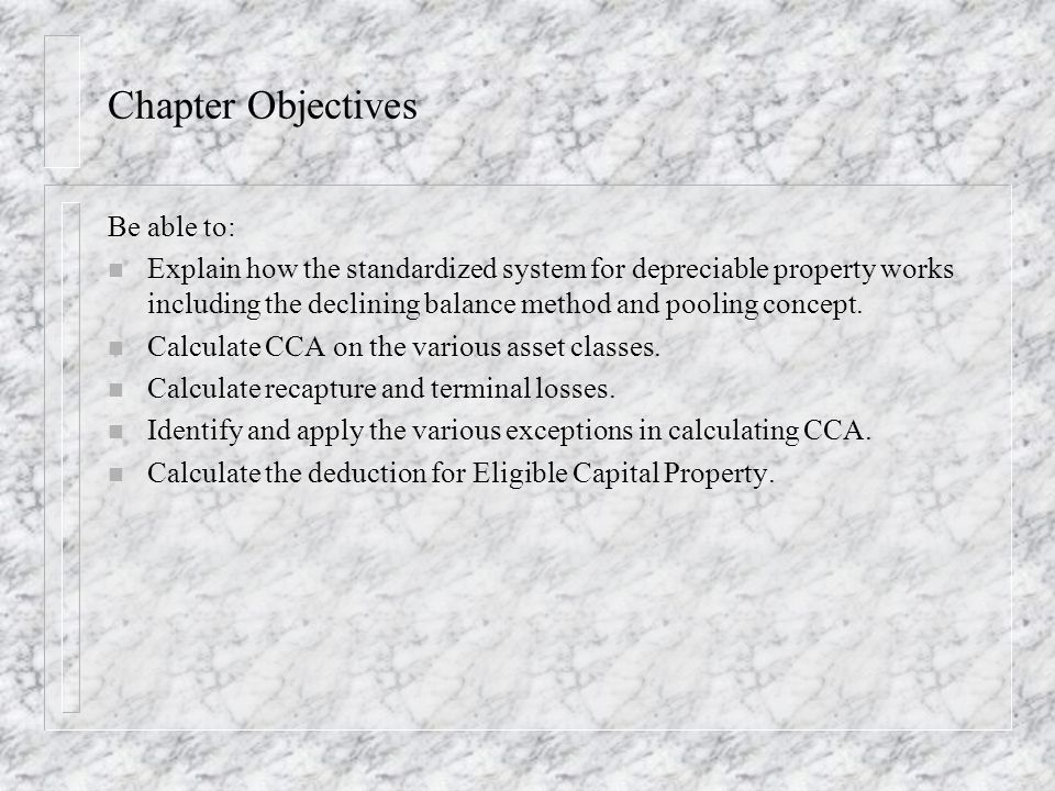 Chapter Objectives Be able to: n Explain how the standardized system for depreciable property works including the declining balance method and pooling concept.