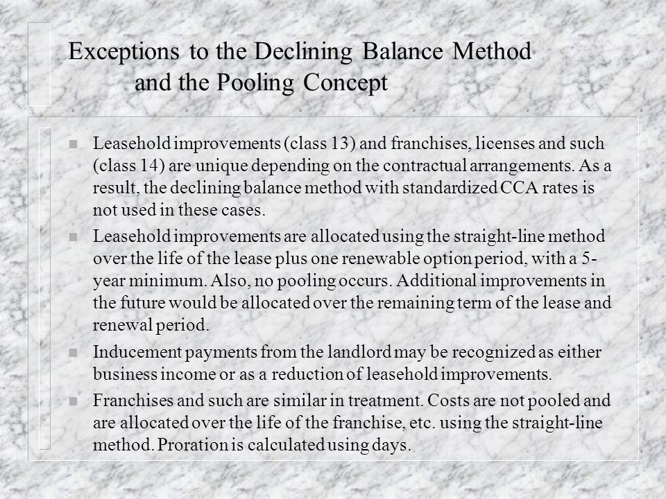 Exceptions to the Declining Balance Method and the Pooling Concept n Leasehold improvements (class 13) and franchises, licenses and such (class 14) ar