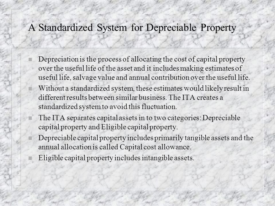 A Standardized System for Depreciable Property n Depreciation is the process of allocating the cost of capital property over the useful life of the asset and it includes making estimates of useful life, salvage value and annual contribution over the useful life.
