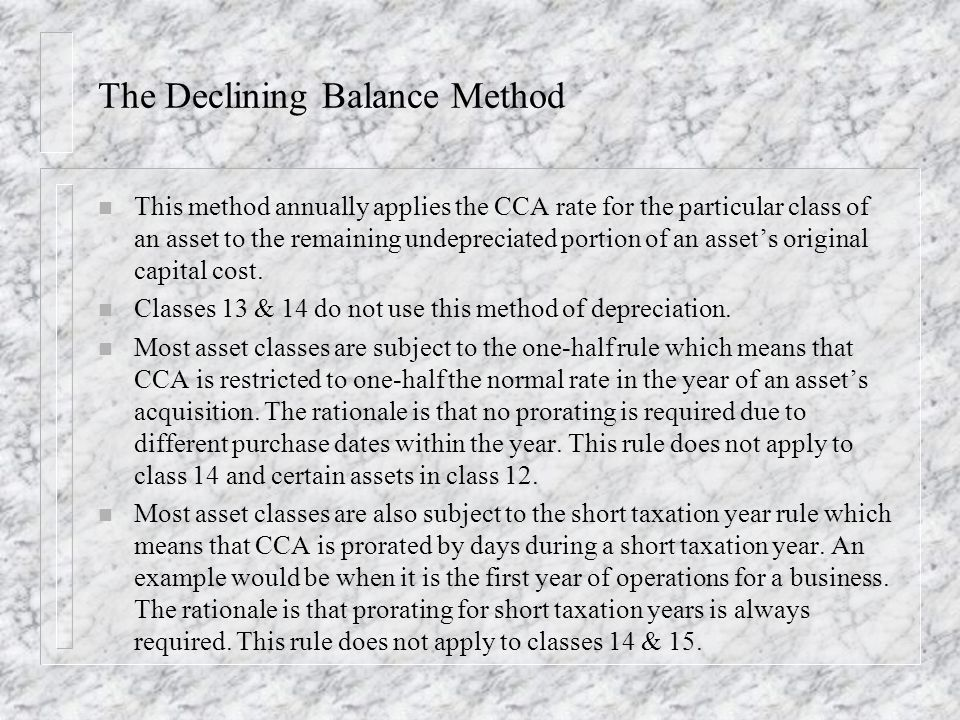 The Declining Balance Method n This method annually applies the CCA rate for the particular class of an asset to the remaining undepreciated portion of an assets original capital cost.