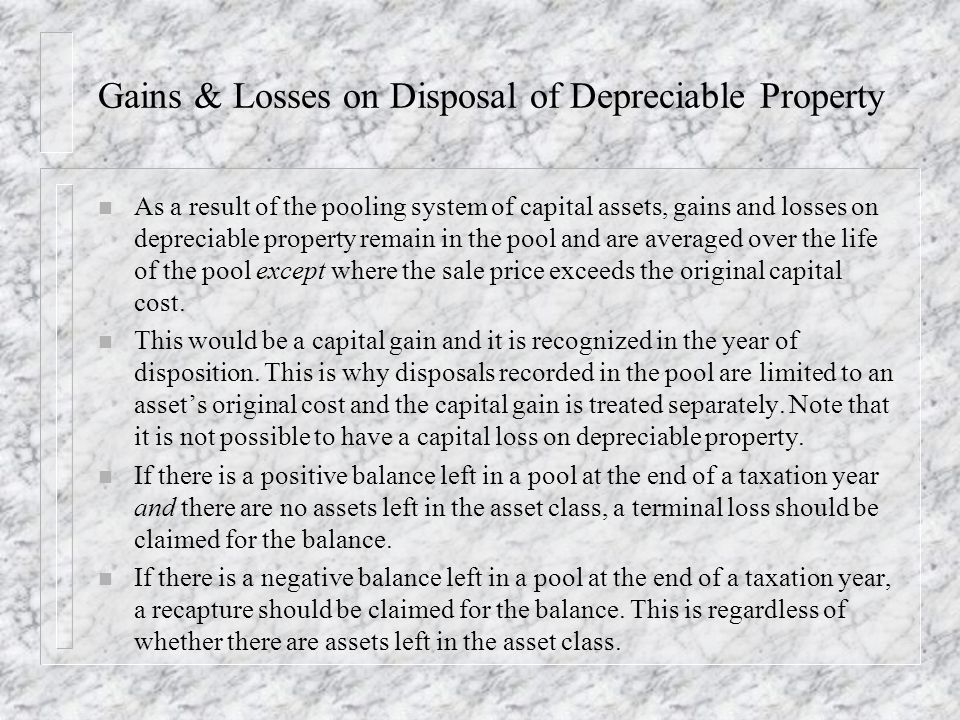 Gains & Losses on Disposal of Depreciable Property n As a result of the pooling system of capital assets, gains and losses on depreciable property remain in the pool and are averaged over the life of the pool except where the sale price exceeds the original capital cost.