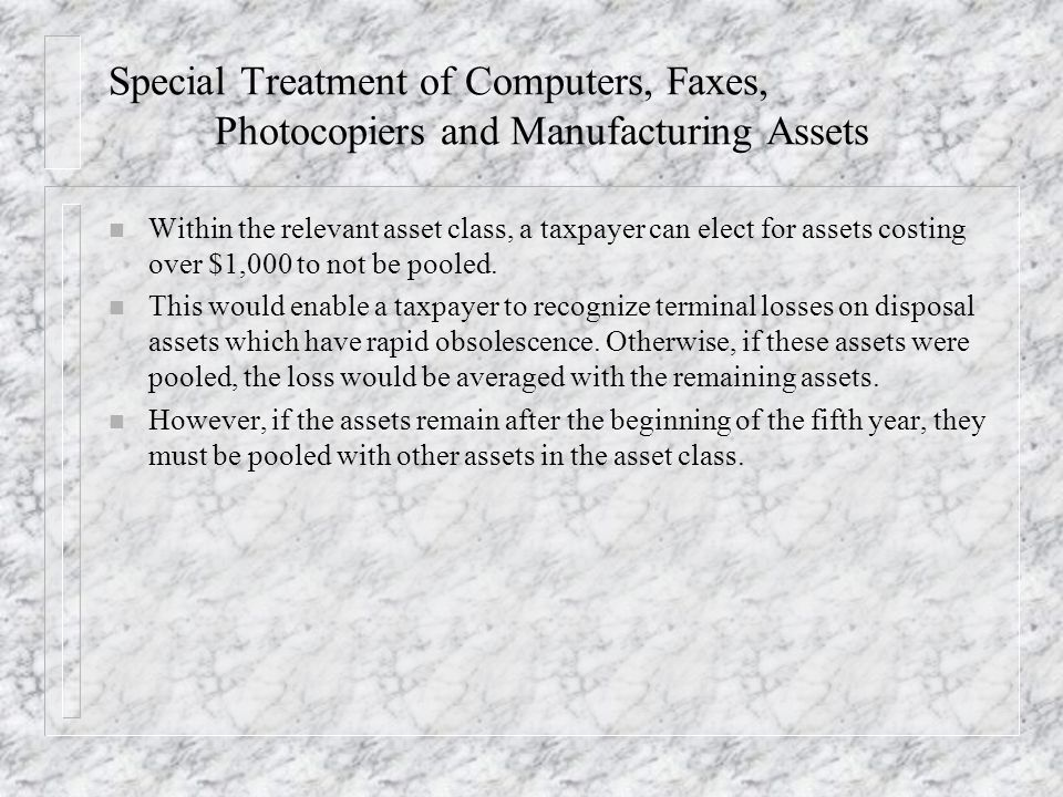 Special Treatment of Computers, Faxes, Photocopiers and Manufacturing Assets n Within the relevant asset class, a taxpayer can elect for assets costing over $1,000 to not be pooled.