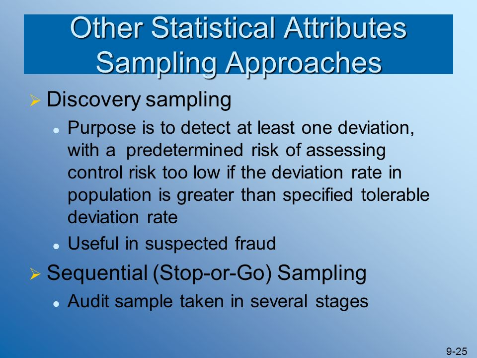 9-25 Other Statistical Attributes Sampling Approaches Discovery sampling Purpose is to detect at least one deviation, with a predetermined risk of ass
