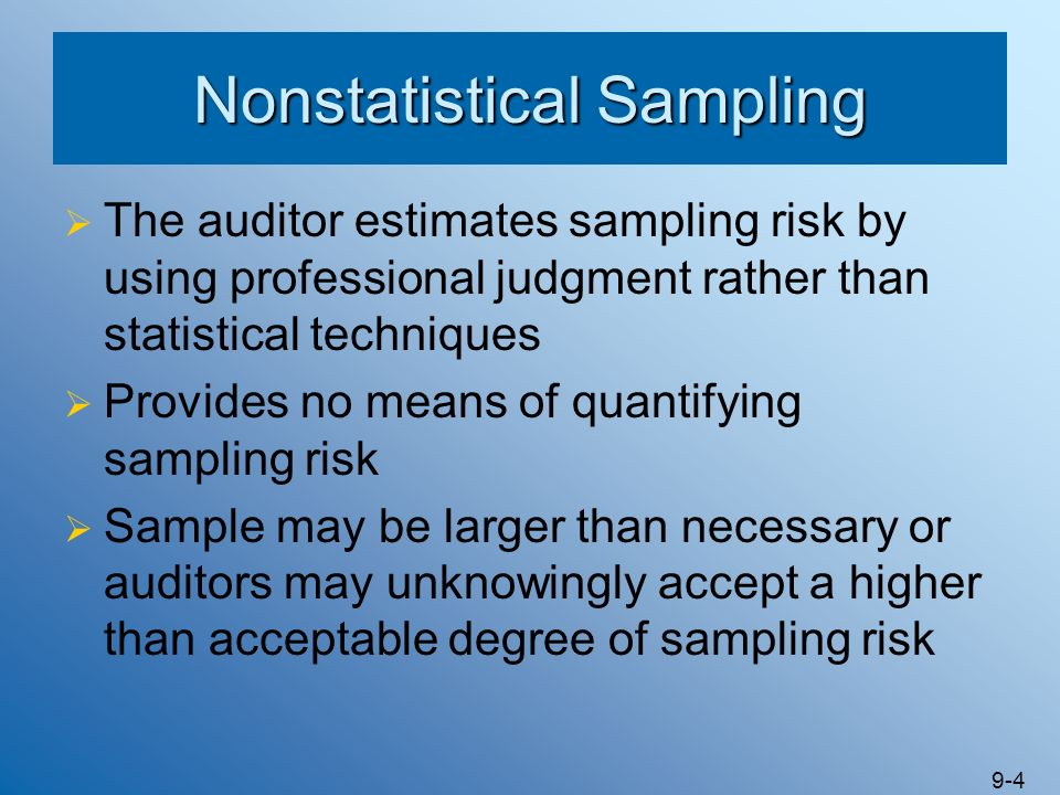 9-4 Nonstatistical Sampling The auditor estimates sampling risk by using professional judgment rather than statistical techniques Provides no means of
