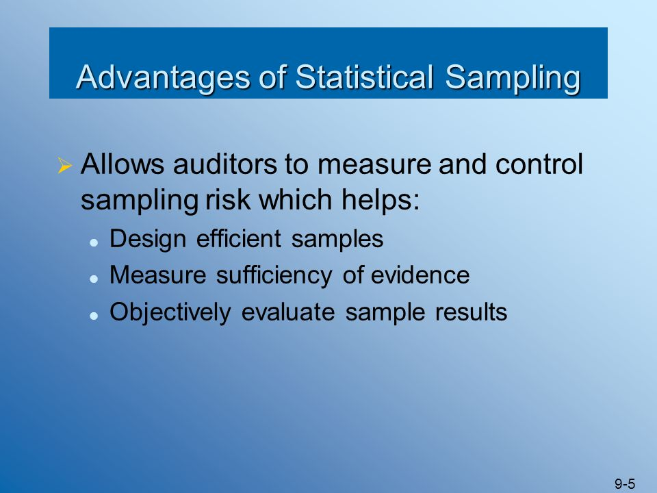 9-16 Audit Sampling Steps for Tests of Controls Audit Sampling Steps for Tests of Controls Determine the objective of the test Define the attributes and deviation conditions Define the population to be sampled Specify: The risk of assessing control risk too low The tolerable deviation rate Estimate the population deviation rate Determine the sample size Select the sample Test the sample items Evaluate the sample results Document the sampling procedure