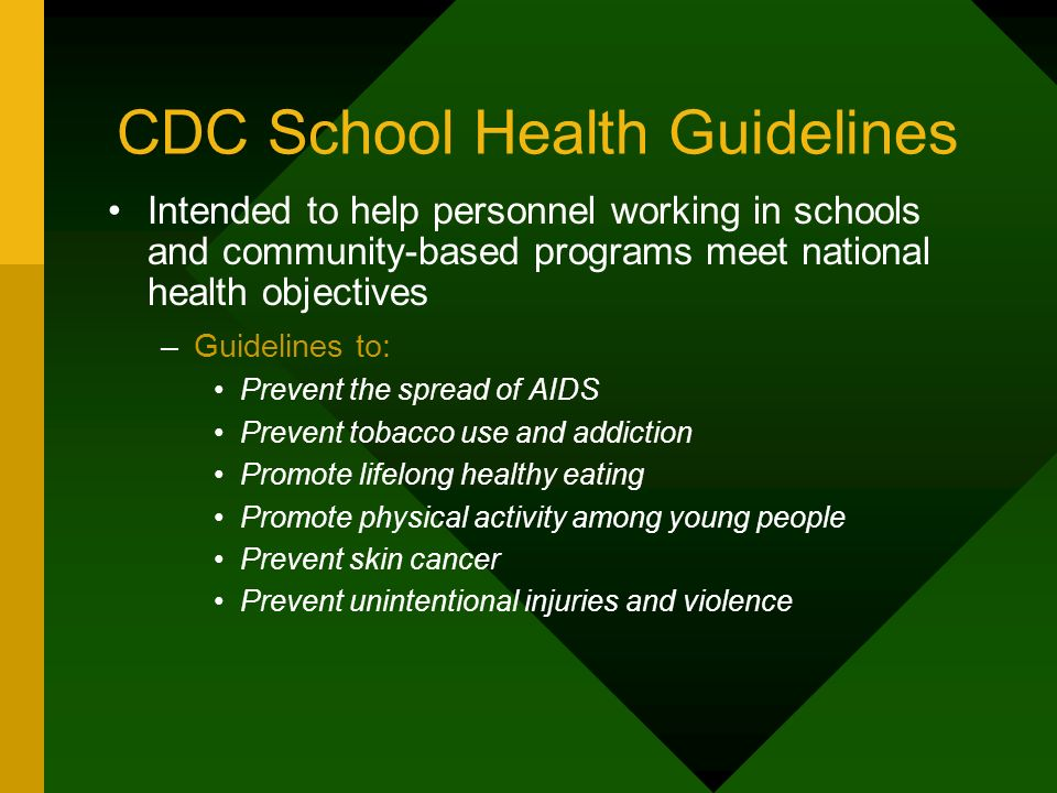CDC School Health Guidelines Intended to help personnel working in schools and community-based programs meet national health objectives –Guidelines to