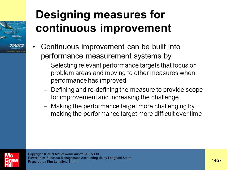 Designing measures for continuous improvement Continuous improvement can be built into performance measurement systems by –Selecting relevant performa