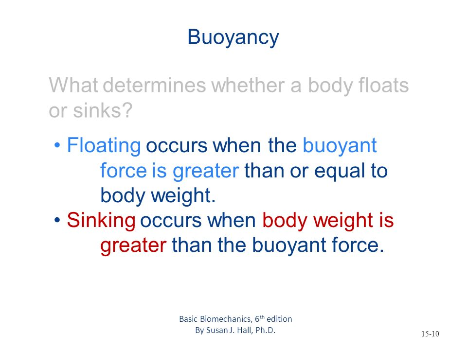 15-10 Buoyancy What determines whether a body floats or sinks? Floating occurs when the buoyant force is greater than or equal to body weight. Sinking