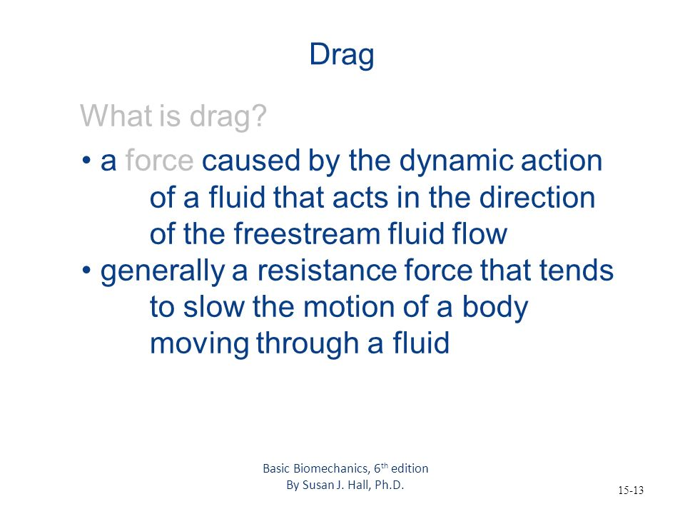 15-13 Drag What is drag? a force caused by the dynamic action of a fluid that acts in the direction of the freestream fluid flow generally a resistanc