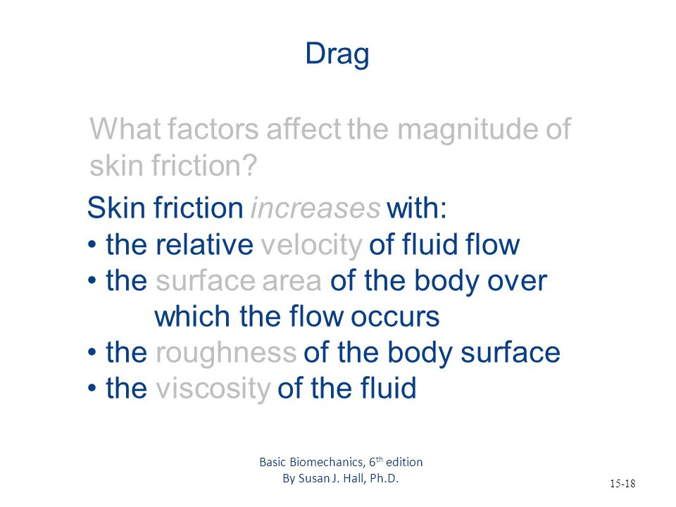 15-18 Drag What factors affect the magnitude of skin friction? Skin friction increases with: the relative velocity of fluid flow the surface area of t
