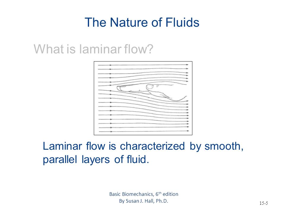 15-5 The Nature of Fluids What is laminar flow? Laminar flow is characterized by smooth, parallel layers of fluid. Basic Biomechanics, 6 th edition By