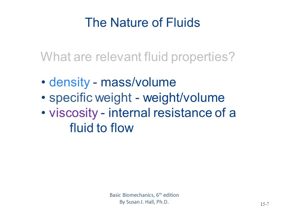 15-7 The Nature of Fluids What are relevant fluid properties? density - mass/volume specific weight - weight/volume viscosity - internal resistance of