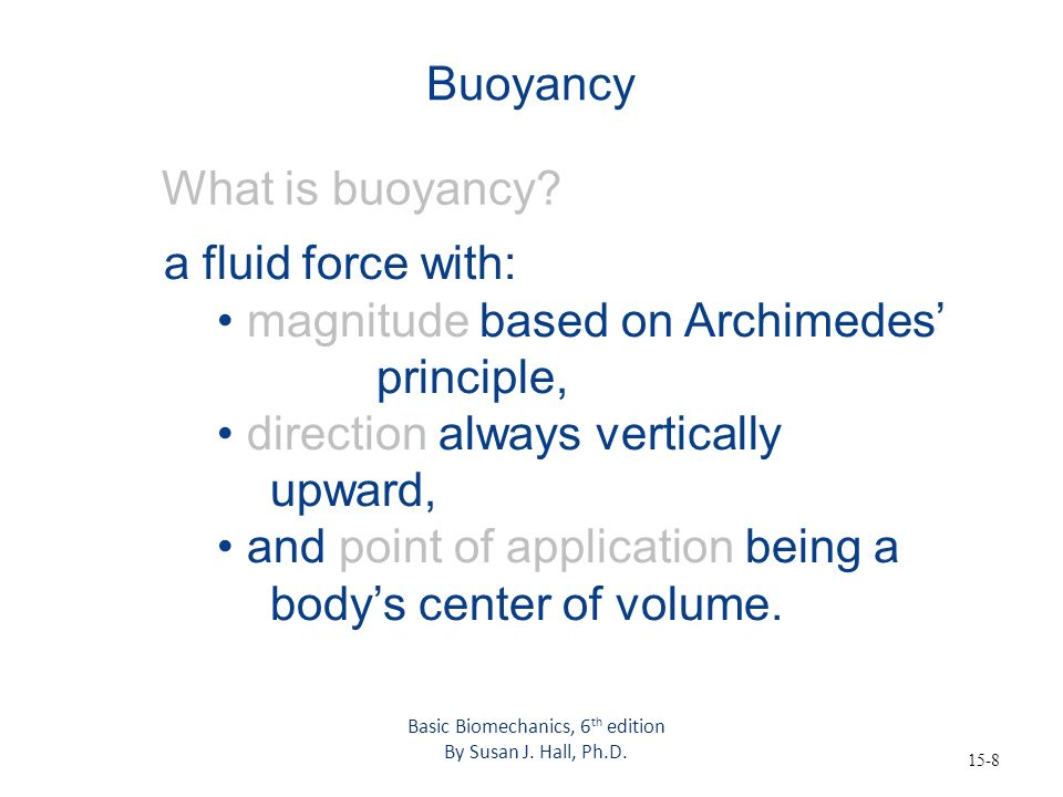15-8 Buoyancy What is buoyancy? a fluid force with: magnitude based on Archimedes principle, direction always vertically upward, and point of applicat