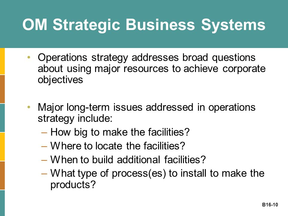 B16-10 OM Strategic Business Systems Operations strategy addresses broad questions about using major resources to achieve corporate objectives Major l