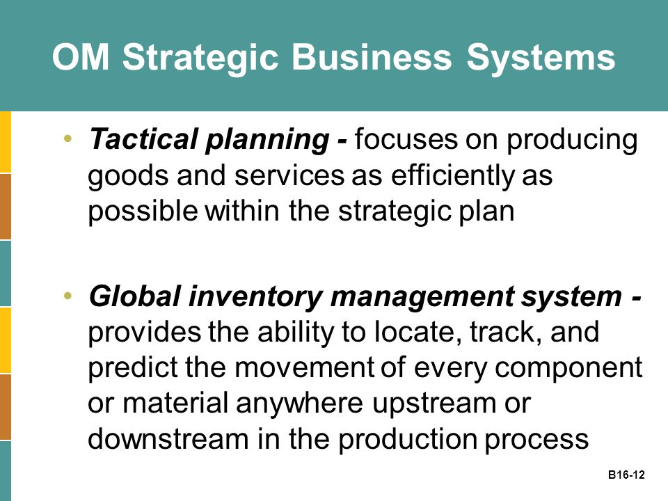 B16-12 OM Strategic Business Systems Tactical planning - focuses on producing goods and services as efficiently as possible within the strategic plan