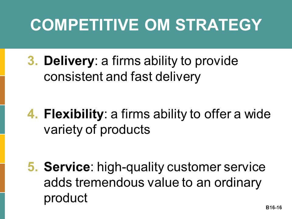 B16-16 COMPETITIVE OM STRATEGY 3.Delivery: a firms ability to provide consistent and fast delivery 4.Flexibility: a firms ability to offer a wide vari