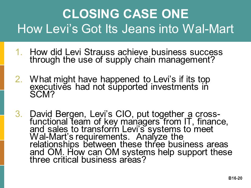 B16-20 CLOSING CASE ONE How Levis Got Its Jeans into Wal-Mart 1.How did Levi Strauss achieve business success through the use of supply chain manageme