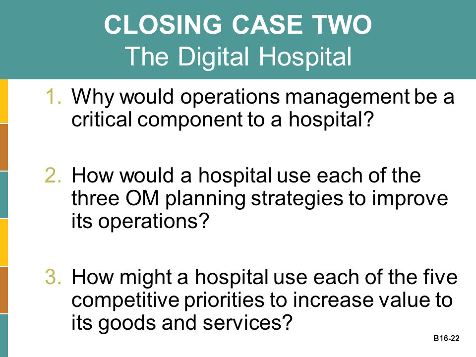 B16-22 CLOSING CASE TWO The Digital Hospital 1.Why would operations management be a critical component to a hospital? 2.How would a hospital use each