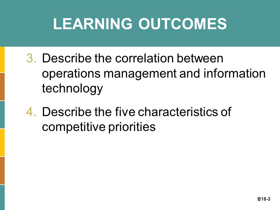 B16-3 LEARNING OUTCOMES 3.Describe the correlation between operations management and information technology 4.Describe the five characteristics of com