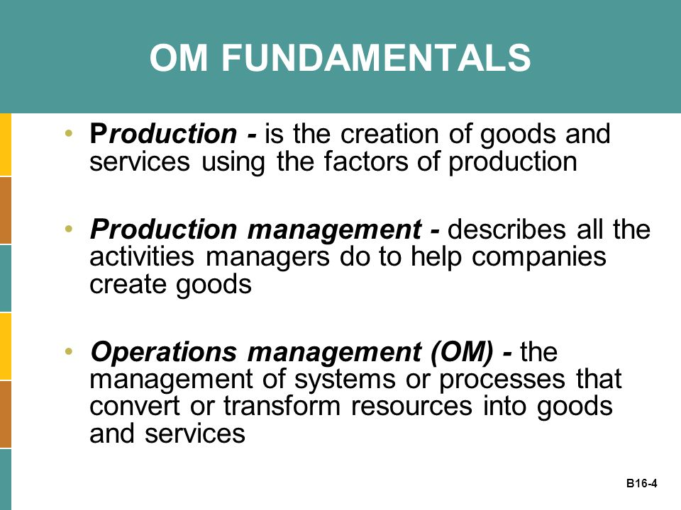 B16-4 OM FUNDAMENTALS Production - is the creation of goods and services using the factors of production Production management - describes all the act