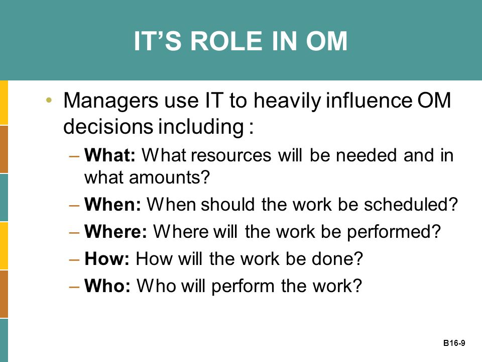 B16-9 ITS ROLE IN OM Managers use IT to heavily influence OM decisions including : –What: What resources will be needed and in what amounts? –When: Wh