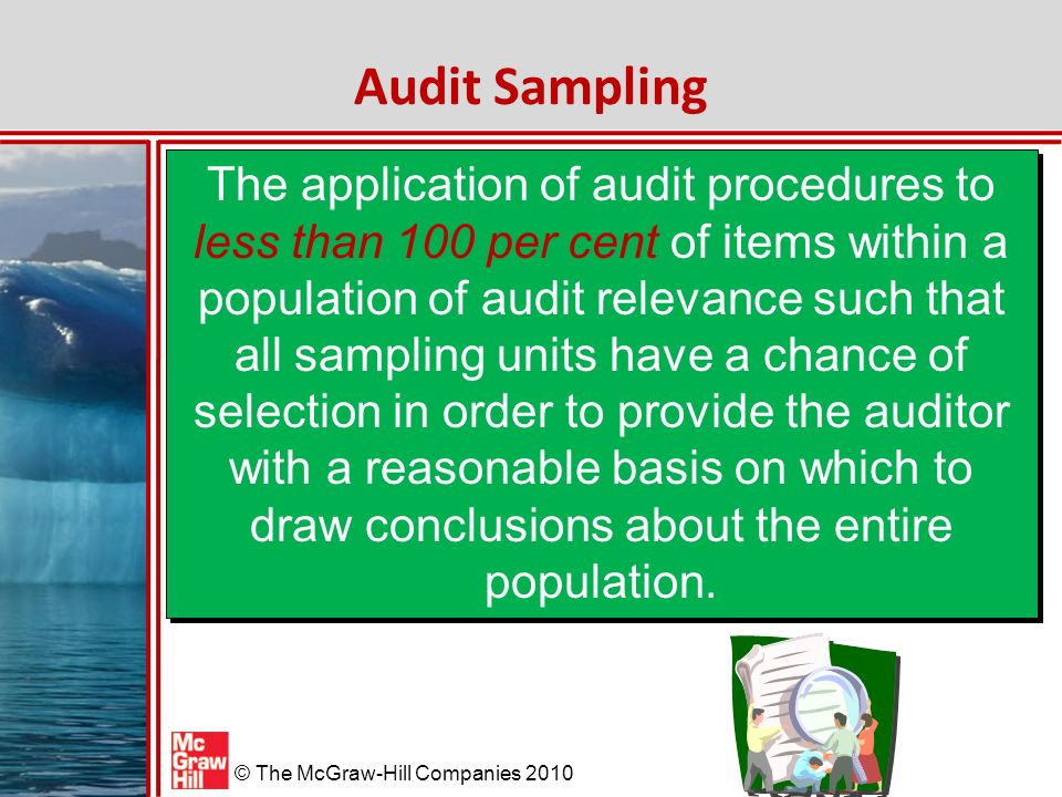 McGraw-Hill/Irwin © The McGraw-Hill Companies 2010 Audit Sampling The application of audit procedures to less than 100 per cent of items within a population of audit relevance such that all sampling units have a chance of selection in order to provide the auditor with a reasonable basis on which to draw conclusions about the entire population.
