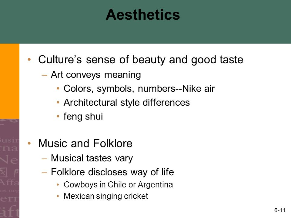 6-11 Aesthetics Cultures sense of beauty and good taste –Art conveys meaning Colors, symbols, numbers--Nike air Architectural style differences feng s