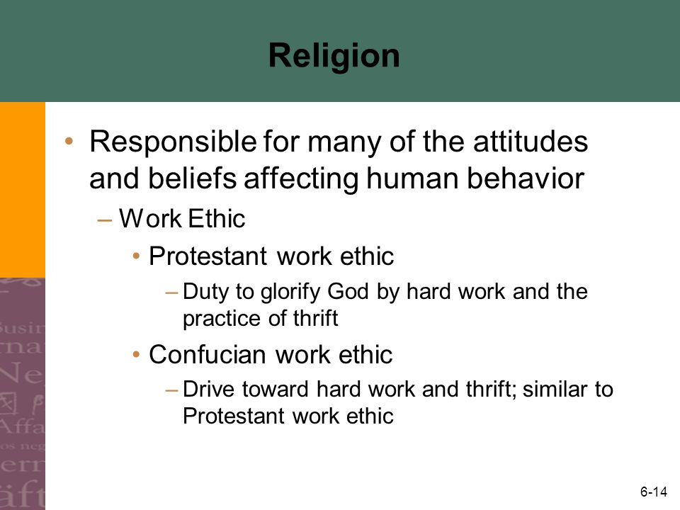 6-14 Religion Responsible for many of the attitudes and beliefs affecting human behavior –Work Ethic Protestant work ethic –Duty to glorify God by har