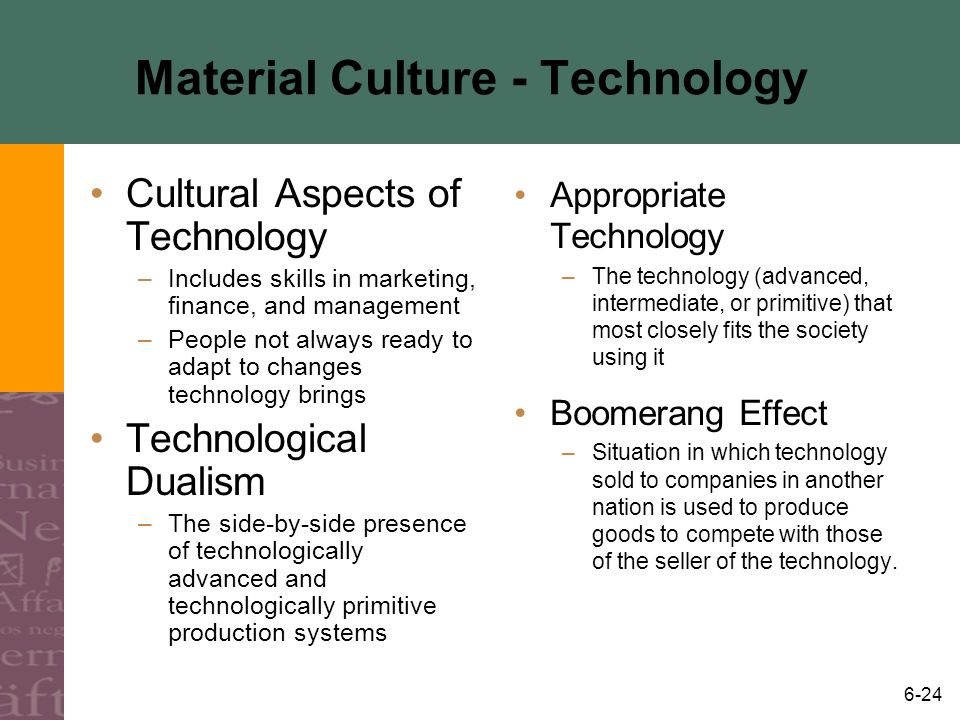 6-24 Material Culture - Technology Cultural Aspects of Technology –Includes skills in marketing, finance, and management –People not always ready to a
