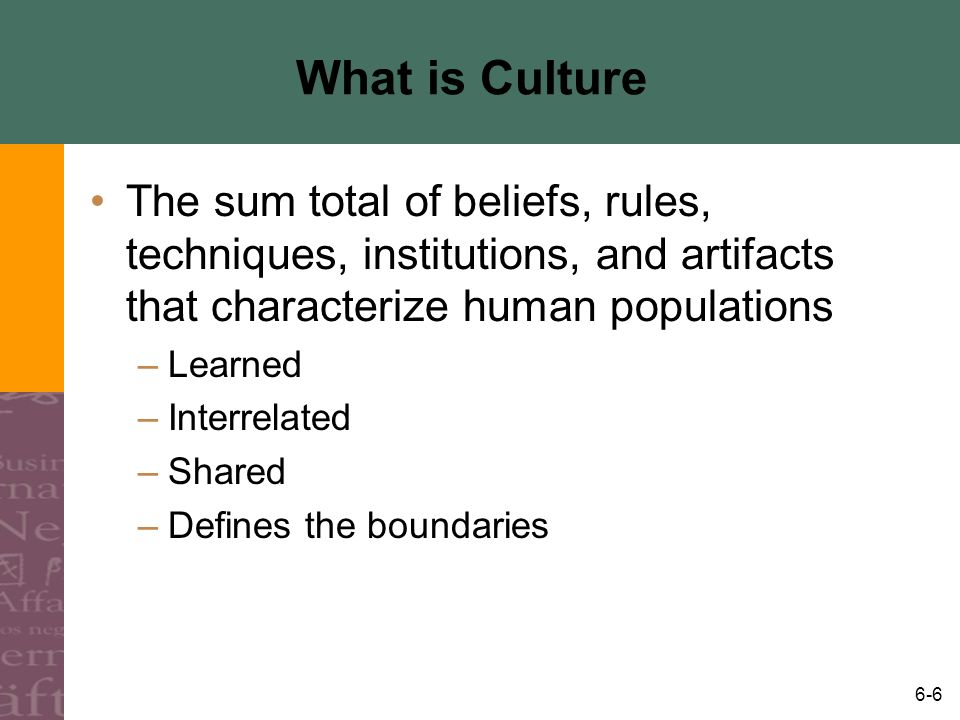 6-6 What is Culture The sum total of beliefs, rules, techniques, institutions, and artifacts that characterize human populations –Learned –Interrelate