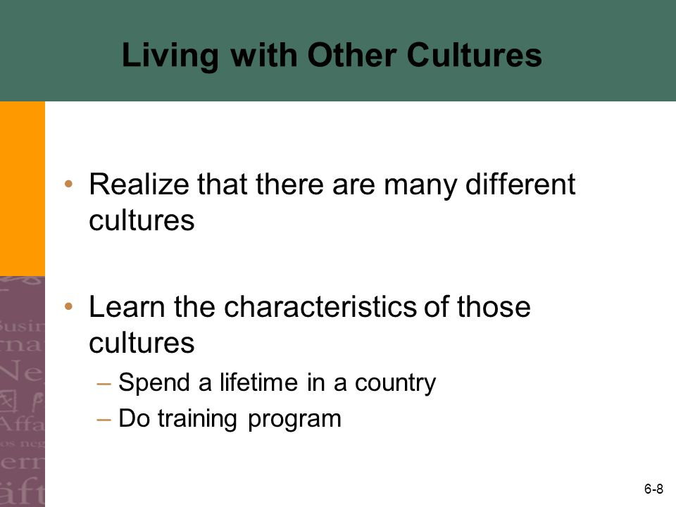 6-8 Living with Other Cultures Realize that there are many different cultures Learn the characteristics of those cultures –Spend a lifetime in a count