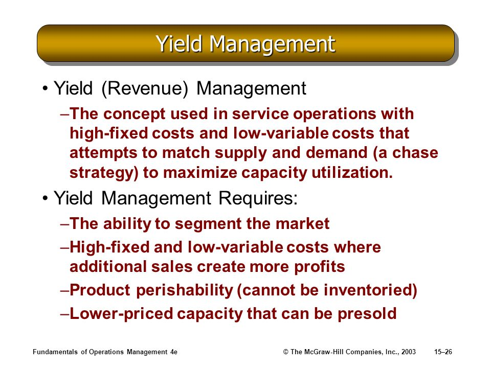 Fundamentals of Operations Management 4e© The McGraw-Hill Companies, Inc., 200315–26 Yield Management Yield (Revenue) Management –The concept used in