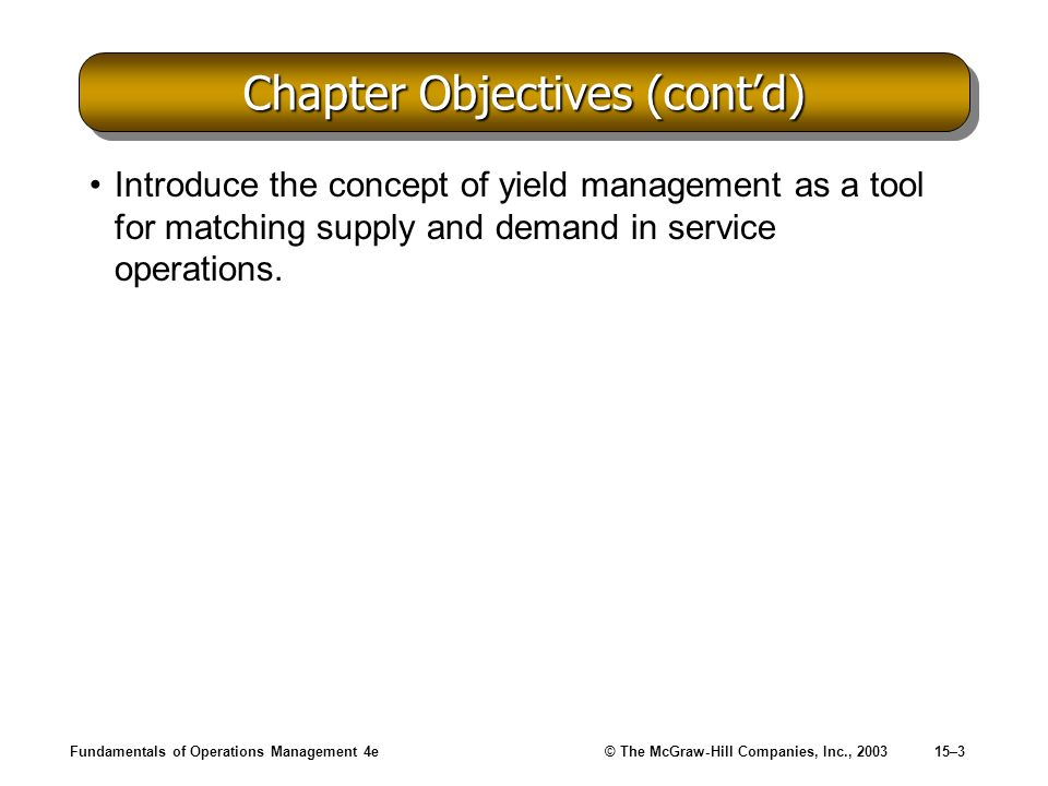 Fundamentals of Operations Management 4e© The McGraw-Hill Companies, Inc., 200315–3 Chapter Objectives (contd) Introduce the concept of yield manageme