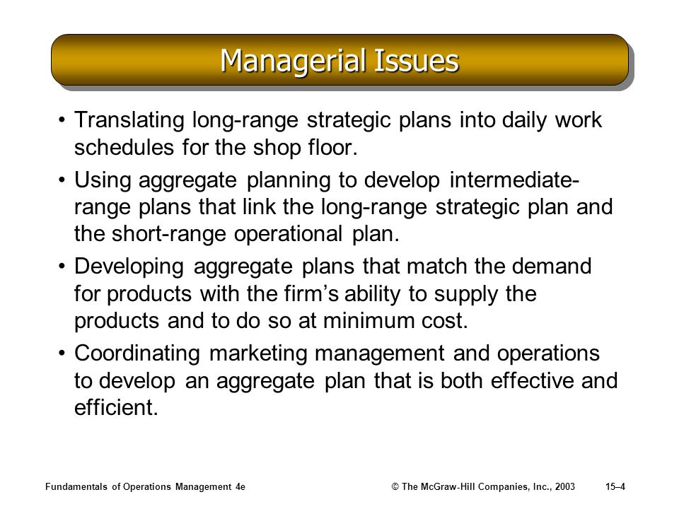 Fundamentals of Operations Management 4e© The McGraw-Hill Companies, Inc., 200315–4 Managerial Issues Translating long-range strategic plans into dail