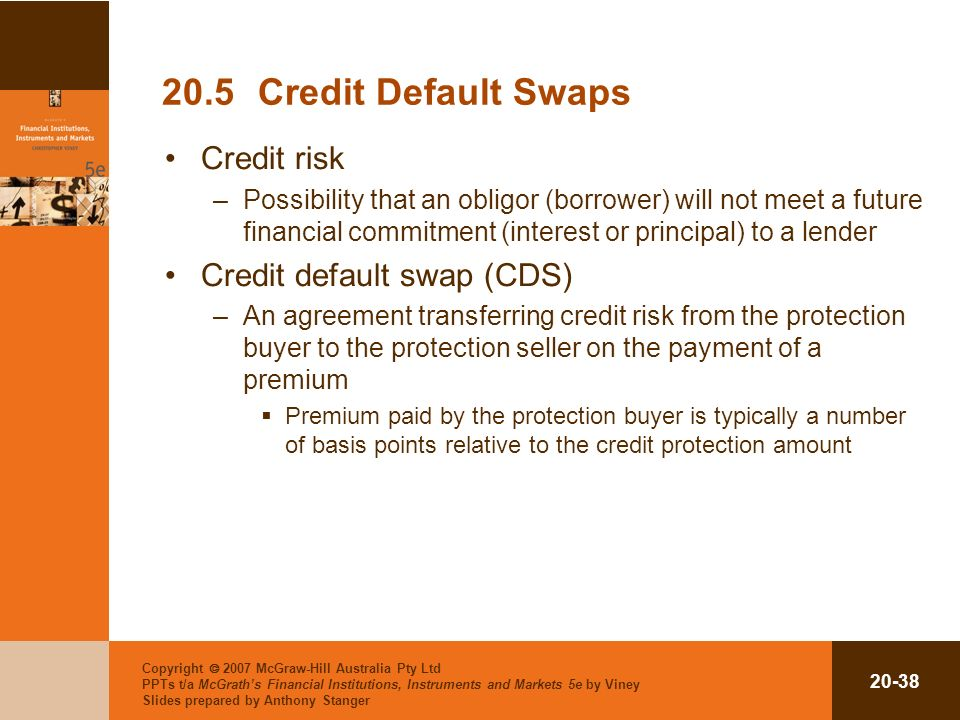 Copyright 2007 McGraw-Hill Australia Pty Ltd PPTs t/a McGraths Financial Institutions, Instruments and Markets 5e by Viney Slides prepared by Anthony Stanger 20-38 20.5Credit Default Swaps Credit risk –Possibility that an obligor (borrower) will not meet a future financial commitment (interest or principal) to a lender Credit default swap (CDS) –An agreement transferring credit risk from the protection buyer to the protection seller on the payment of a premium Premium paid by the protection buyer is typically a number of basis points relative to the credit protection amount