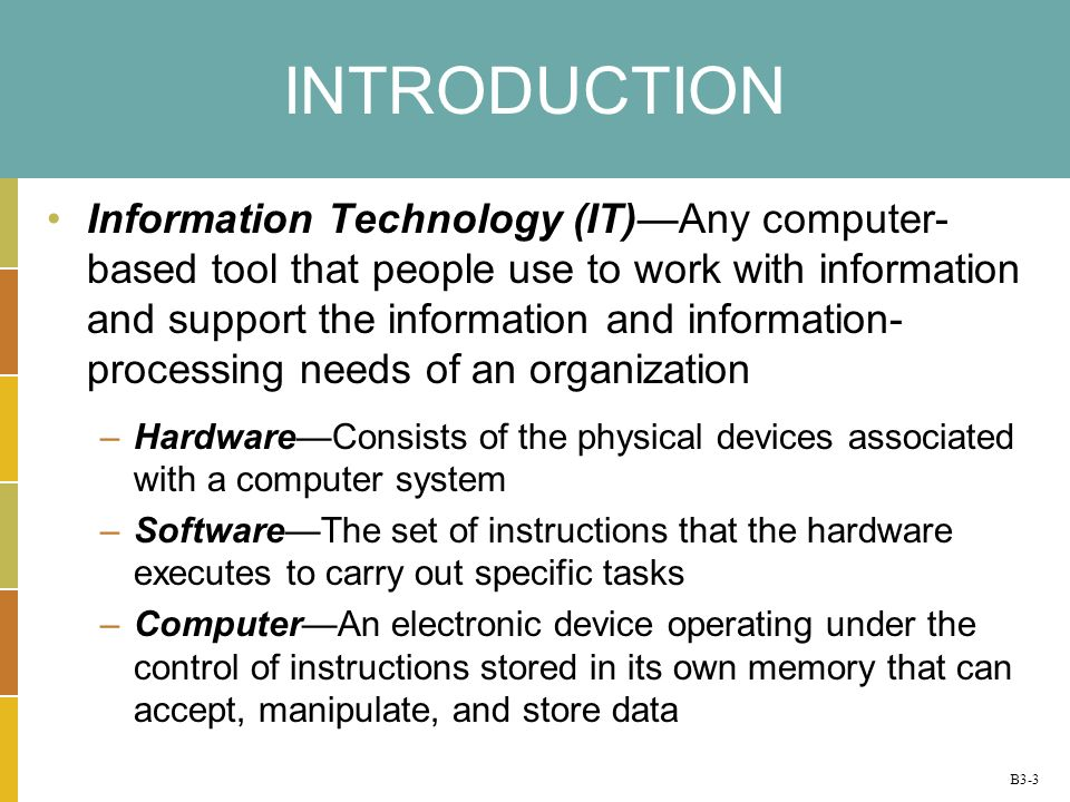 B3-3 INTRODUCTION Information Technology (IT)Any computer- based tool that people use to work with information and support the information and information- processing needs of an organization –HardwareConsists of the physical devices associated with a computer system –SoftwareThe set of instructions that the hardware executes to carry out specific tasks –ComputerAn electronic device operating under the control of instructions stored in its own memory that can accept, manipulate, and store data