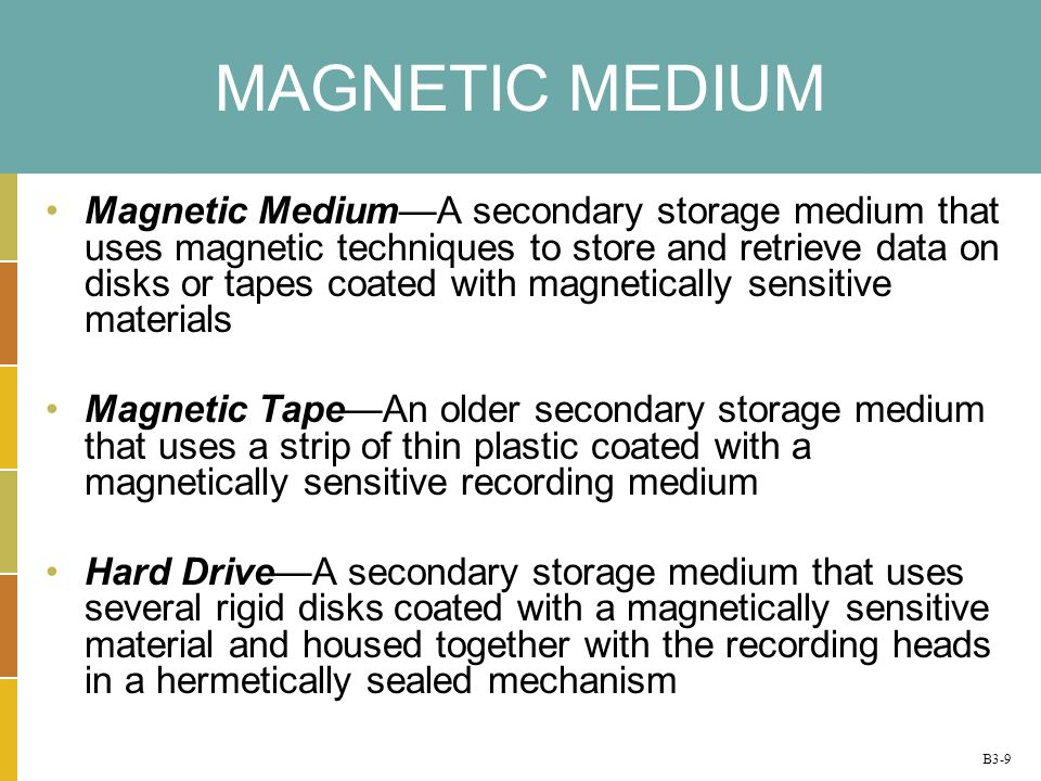 B3-9 MAGNETIC MEDIUM Magnetic MediumA secondary storage medium that uses magnetic techniques to store and retrieve data on disks or tapes coated with magnetically sensitive materials Magnetic TapeAn older secondary storage medium that uses a strip of thin plastic coated with a magnetically sensitive recording medium Hard DriveA secondary storage medium that uses several rigid disks coated with a magnetically sensitive material and housed together with the recording heads in a hermetically sealed mechanism