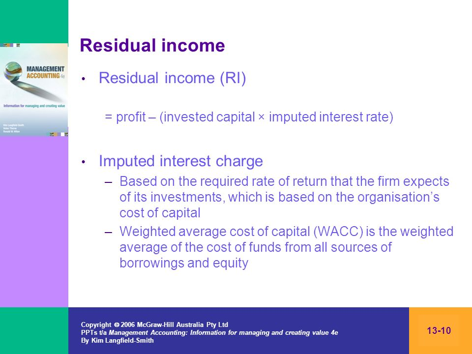Copyright 2006 McGraw-Hill Australia Pty Ltd PPTs t/a Management Accounting: Information for managing and creating value 4e By Kim Langfield-Smith 13-10 Residual income Residual income (RI) = profit – (invested capital × imputed interest rate) Imputed interest charge –Based on the required rate of return that the firm expects of its investments, which is based on the organisations cost of capital –Weighted average cost of capital (WACC) is the weighted average of the cost of funds from all sources of borrowings and equity