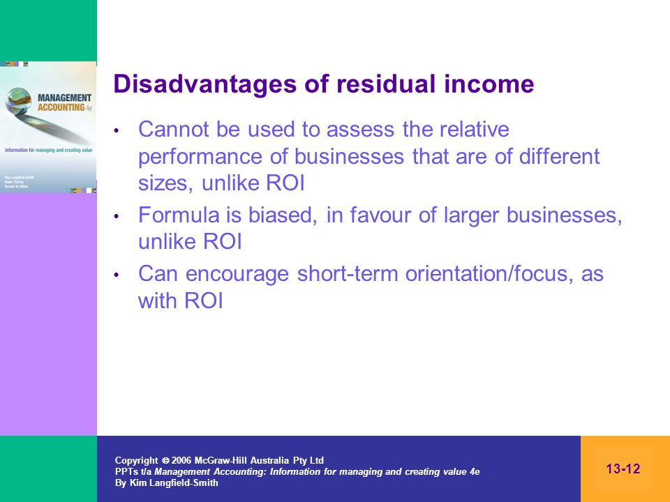 Copyright 2006 McGraw-Hill Australia Pty Ltd PPTs t/a Management Accounting: Information for managing and creating value 4e By Kim Langfield-Smith 13-12 Disadvantages of residual income Cannot be used to assess the relative performance of businesses that are of different sizes, unlike ROI Formula is biased, in favour of larger businesses, unlike ROI Can encourage short-term orientation/focus, as with ROI