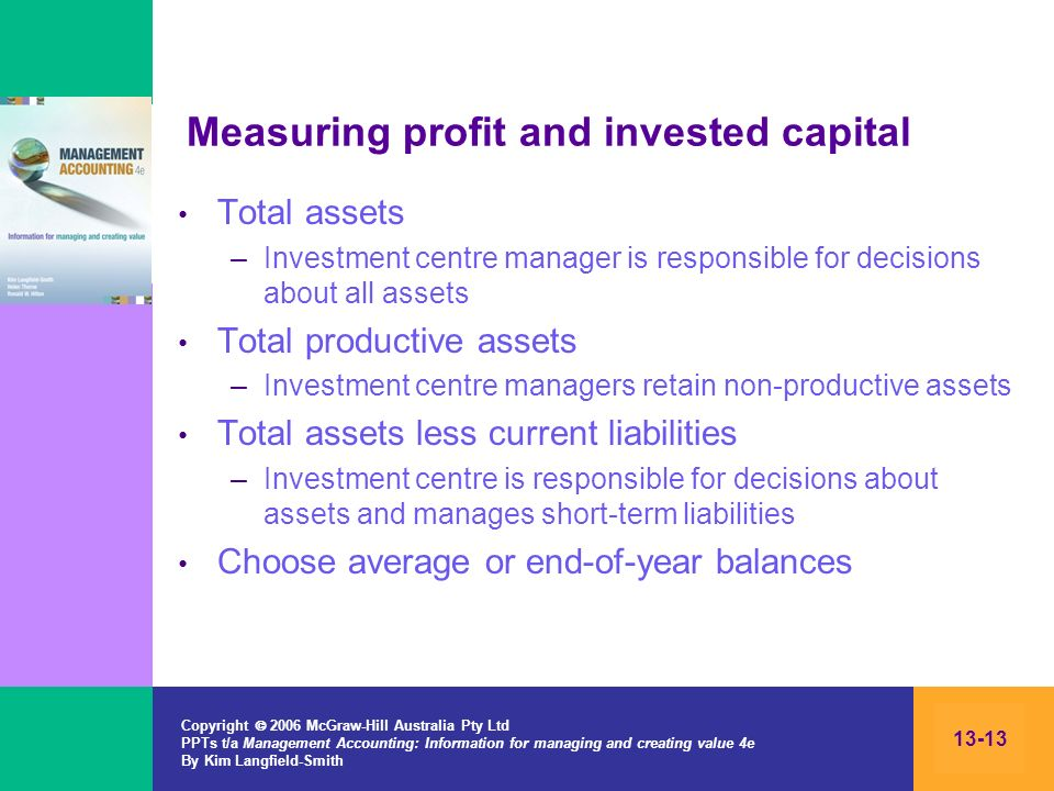 Copyright 2006 McGraw-Hill Australia Pty Ltd PPTs t/a Management Accounting: Information for managing and creating value 4e By Kim Langfield-Smith 13-13 Measuring profit and invested capital Total assets –Investment centre manager is responsible for decisions about all assets Total productive assets –Investment centre managers retain non-productive assets Total assets less current liabilities –Investment centre is responsible for decisions about assets and manages short-term liabilities Choose average or end-of-year balances