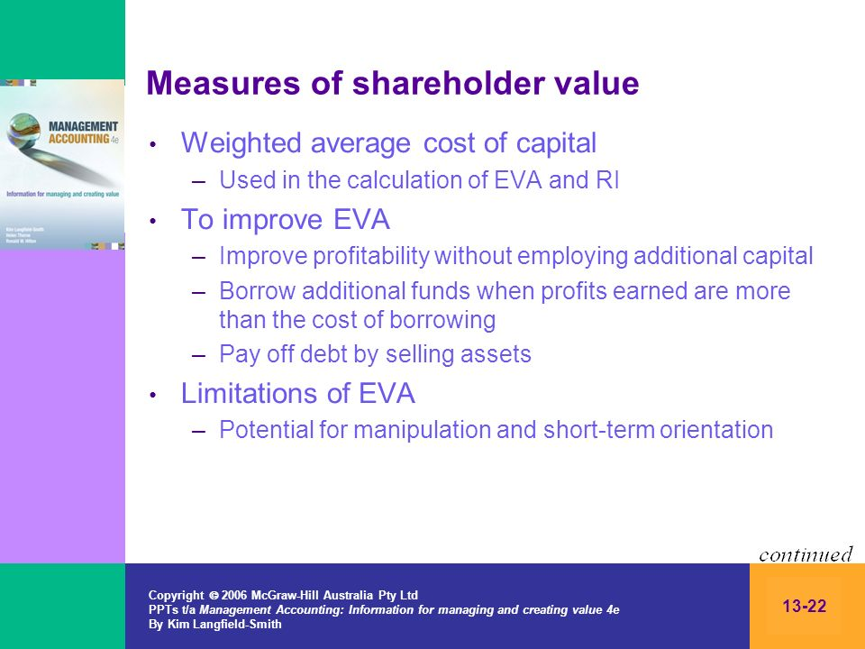 Copyright 2006 McGraw-Hill Australia Pty Ltd PPTs t/a Management Accounting: Information for managing and creating value 4e By Kim Langfield-Smith 13-22 Measures of shareholder value Weighted average cost of capital –Used in the calculation of EVA and RI To improve EVA –Improve profitability without employing additional capital –Borrow additional funds when profits earned are more than the cost of borrowing –Pay off debt by selling assets Limitations of EVA –Potential for manipulation and short-term orientation
