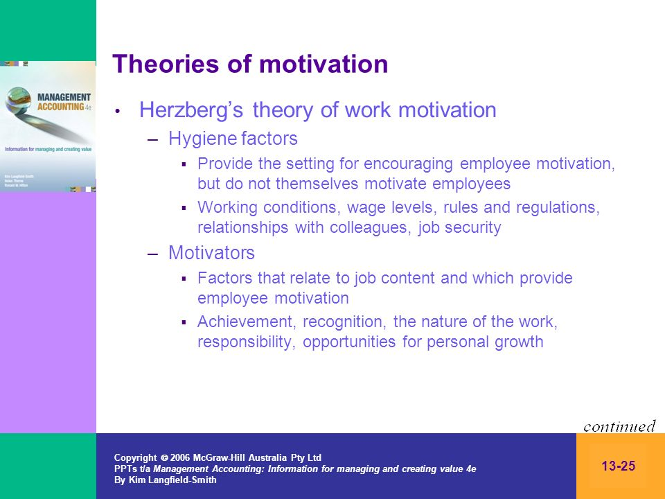 Copyright 2006 McGraw-Hill Australia Pty Ltd PPTs t/a Management Accounting: Information for managing and creating value 4e By Kim Langfield-Smith 13-25 Theories of motivation Herzbergs theory of work motivation –Hygiene factors Provide the setting for encouraging employee motivation, but do not themselves motivate employees Working conditions, wage levels, rules and regulations, relationships with colleagues, job security –Motivators Factors that relate to job content and which provide employee motivation Achievement, recognition, the nature of the work, responsibility, opportunities for personal growth