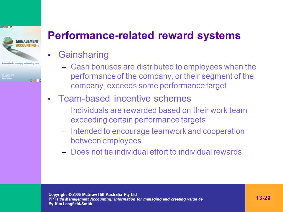 Copyright 2006 McGraw-Hill Australia Pty Ltd PPTs t/a Management Accounting: Information for managing and creating value 4e By Kim Langfield-Smith 13-29 Performance-related reward systems Gainsharing –Cash bonuses are distributed to employees when the performance of the company, or their segment of the company, exceeds some performance target Team-based incentive schemes –Individuals are rewarded based on their work team exceeding certain performance targets –Intended to encourage teamwork and cooperation between employees –Does not tie individual effort to individual rewards
